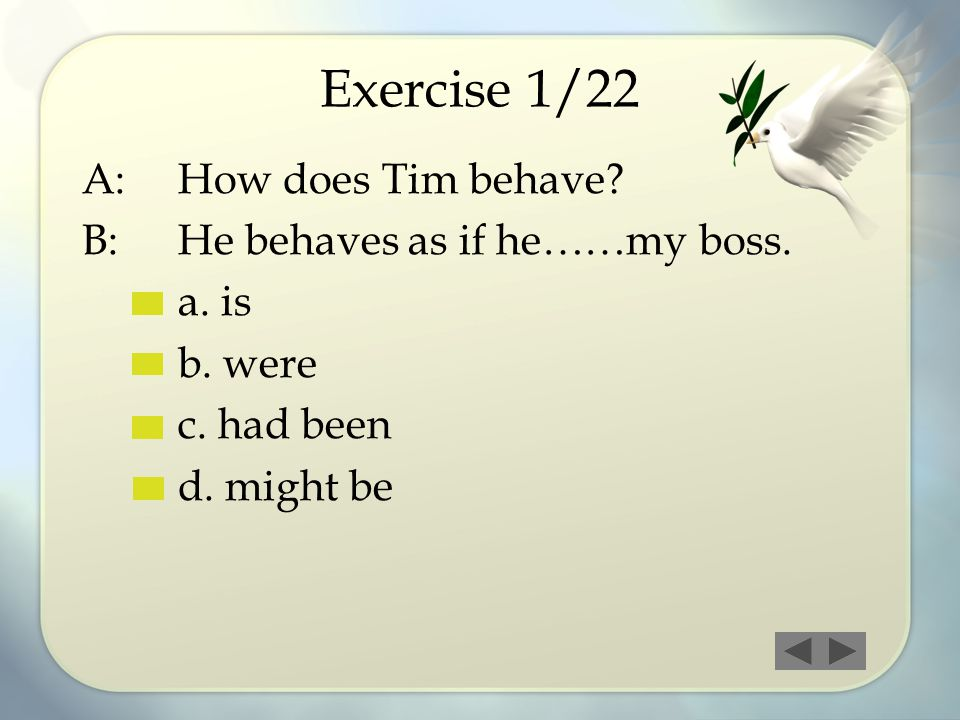 Exercise 1/22 A: How does Tim behave B: He behaves as if he……my boss.