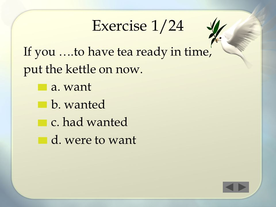 Exercise 1/24 If you ….to have tea ready in time,