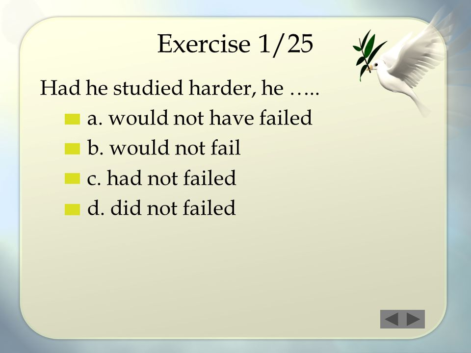 Exercise 1/25 Had he studied harder, he ….. a. would not have failed