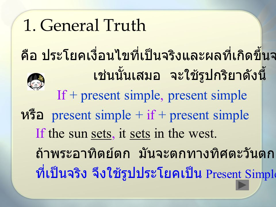 1. General Truth คือ ประโยคเงื่อนไขที่เป็นจริงและผลที่เกิดขึ้นจะเป็น