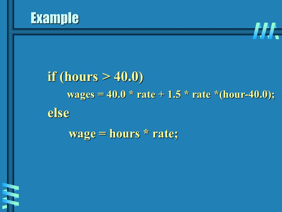 Example if (hours > 40.0) else wage = hours * rate;