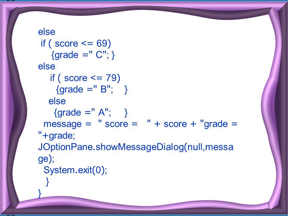 else if ( score <= 69) {grade = C ; } if ( score <= 79) {grade = B ; } {grade = A ; }