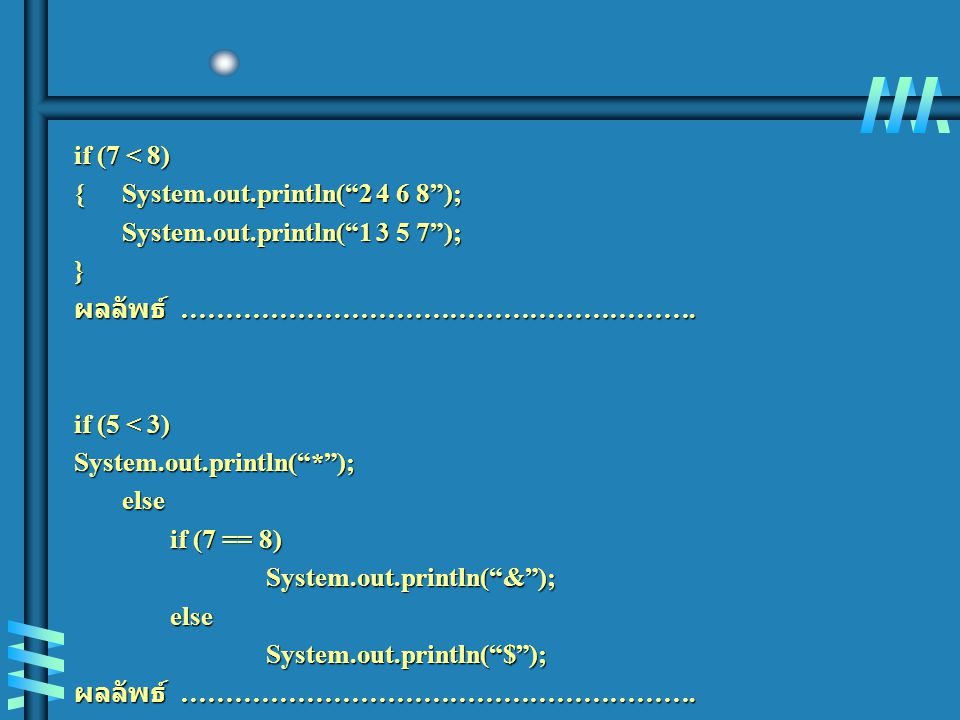 if (7 < 8) { System.out.println( 2 4 6 8 ); System.out.println( 1 3 5 7 ); } ผลลัพธ์ ………………………………………………….