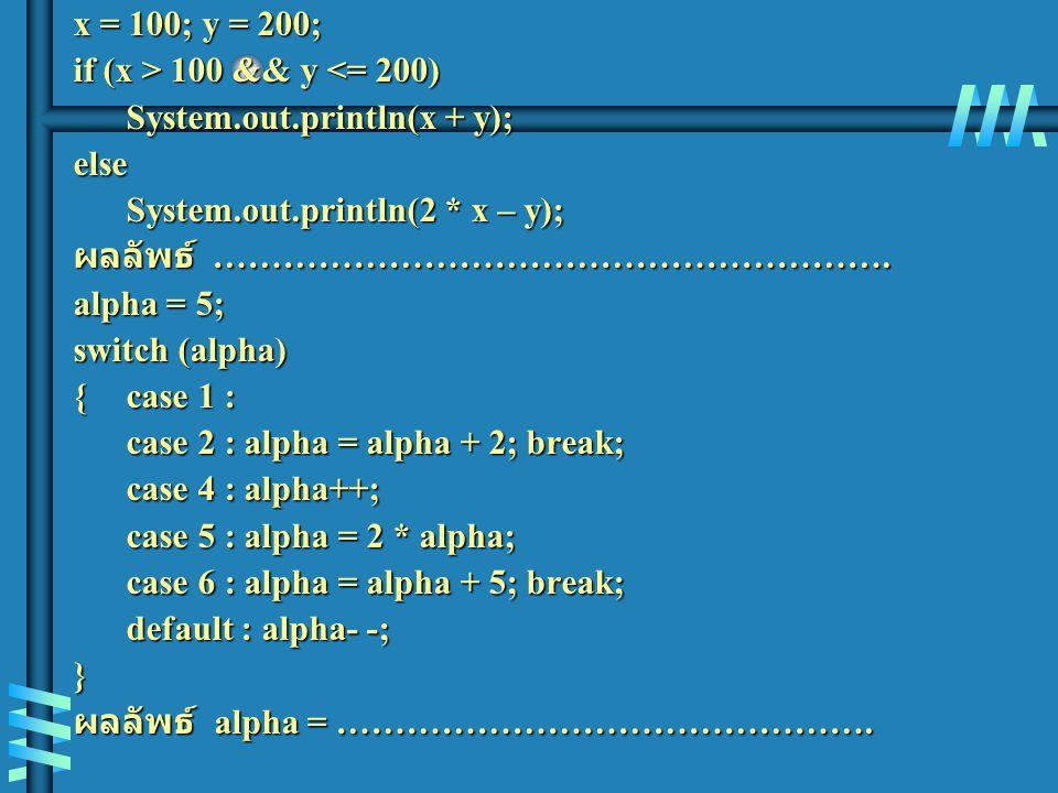 x = 100; y = 200; if (x > 100 && y <= 200) System.out.println(x + y); else. System.out.println(2 * x – y);