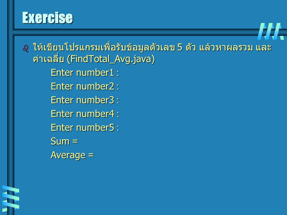 Exercise ให้เขียนโปรแกรมเพื่อรับข้อมูลตัวเลข 5 ตัว แล้วหาผลรวม และค่าเฉลี่ย (FindTotal_Avg.java) Enter number1 :