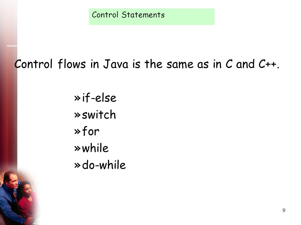 Control flows in Java is the same as in C and C++. if-else switch for