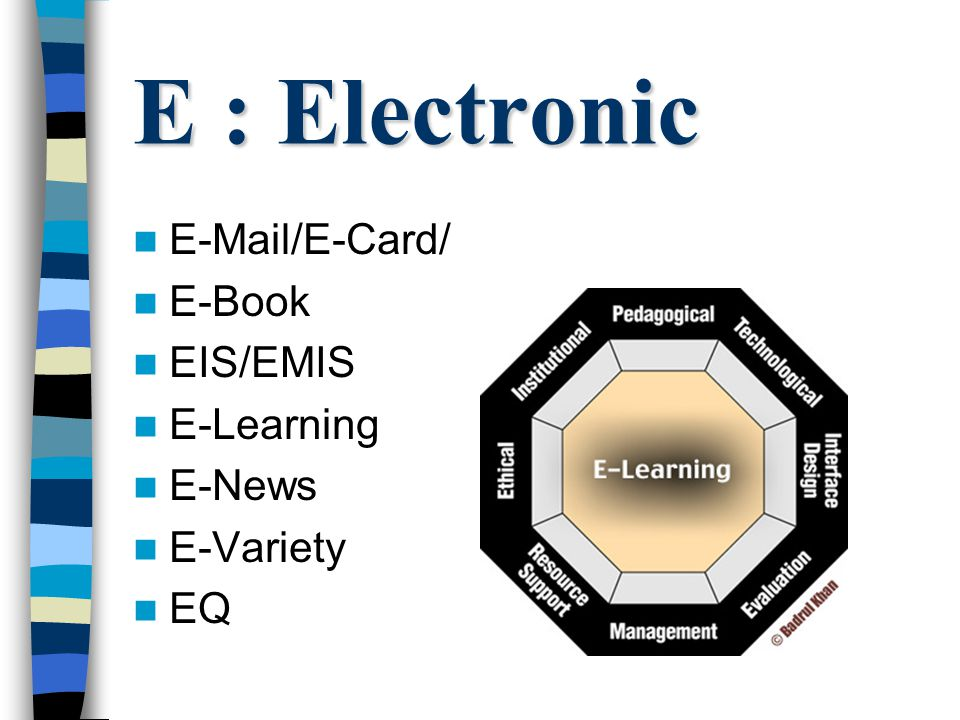 E : Electronic E-Mail/E-Card/ E-Book EIS/EMIS E-Learning E-News