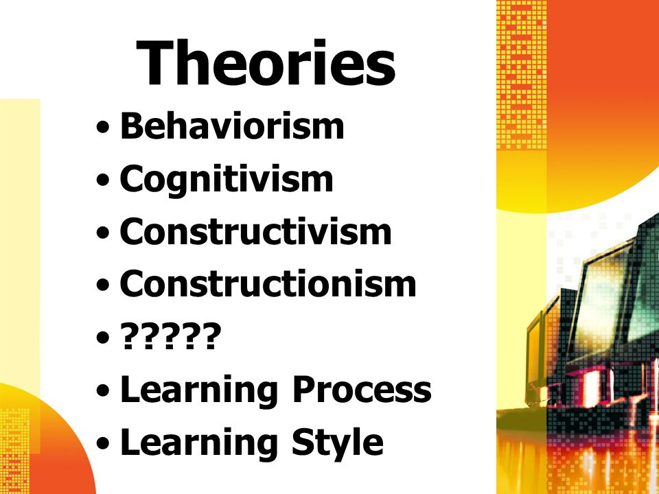 Theories Behaviorism Cognitivism Constructivism Constructionism