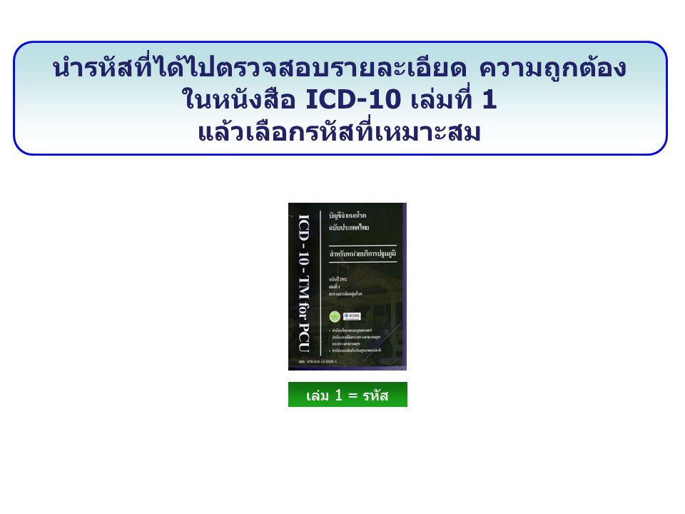 นำรหัสที่ได้ไปตรวจสอบรายละเอียด ความถูกต้อง ในหนังสือ ICD-10 เล่มที่ 1 แล้วเลือกรหัสที่เหมาะสม