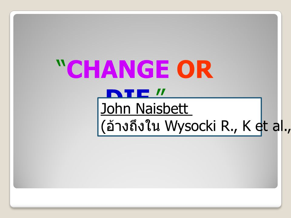 CHANGE OR DIE. John Naisbett (อ้างถึงใน Wysocki R., K et al., 2000)