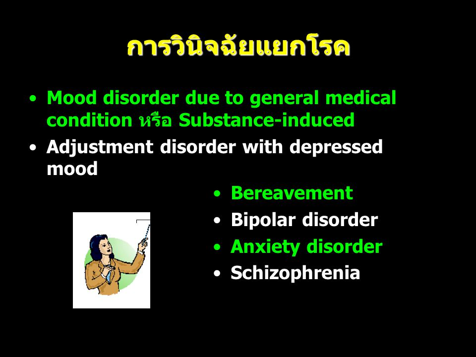 การวินิจฉัยแยกโรค Mood disorder due to general medical condition หรือ Substance-induced. Adjustment disorder with depressed mood.