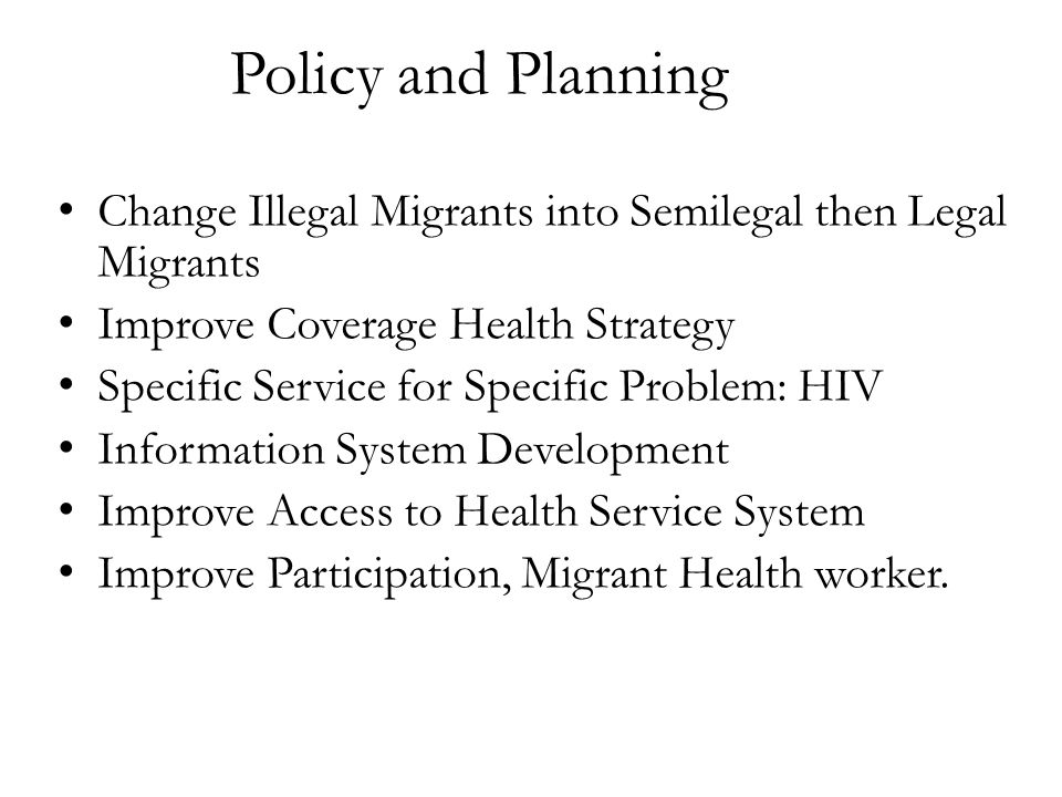 Policy and Planning Change Illegal Migrants into Semilegal then Legal Migrants. Improve Coverage Health Strategy.