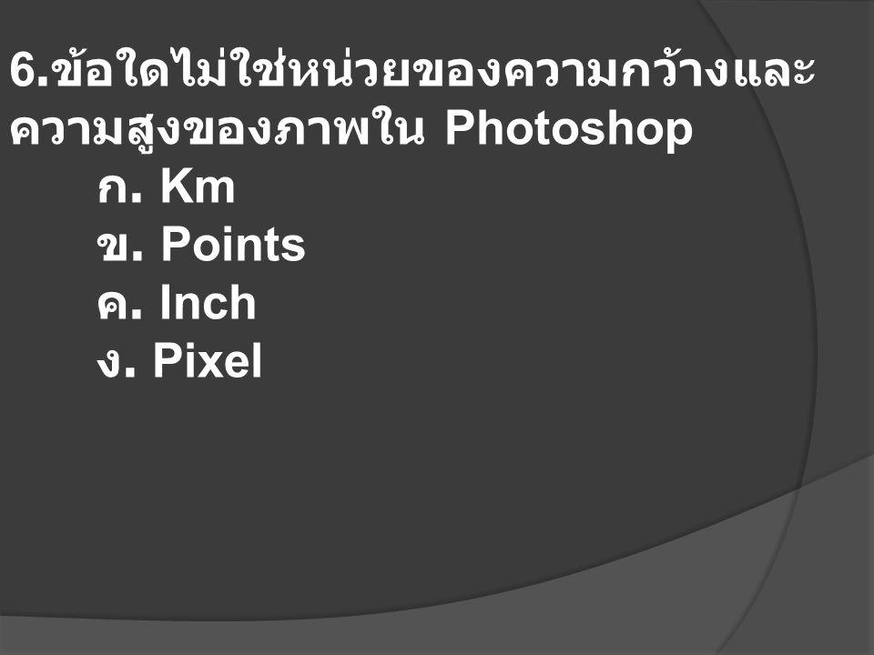 6.ข้อใดไม่ใช่หน่วยของความกว้างและความสูงของภาพใน Photoshop