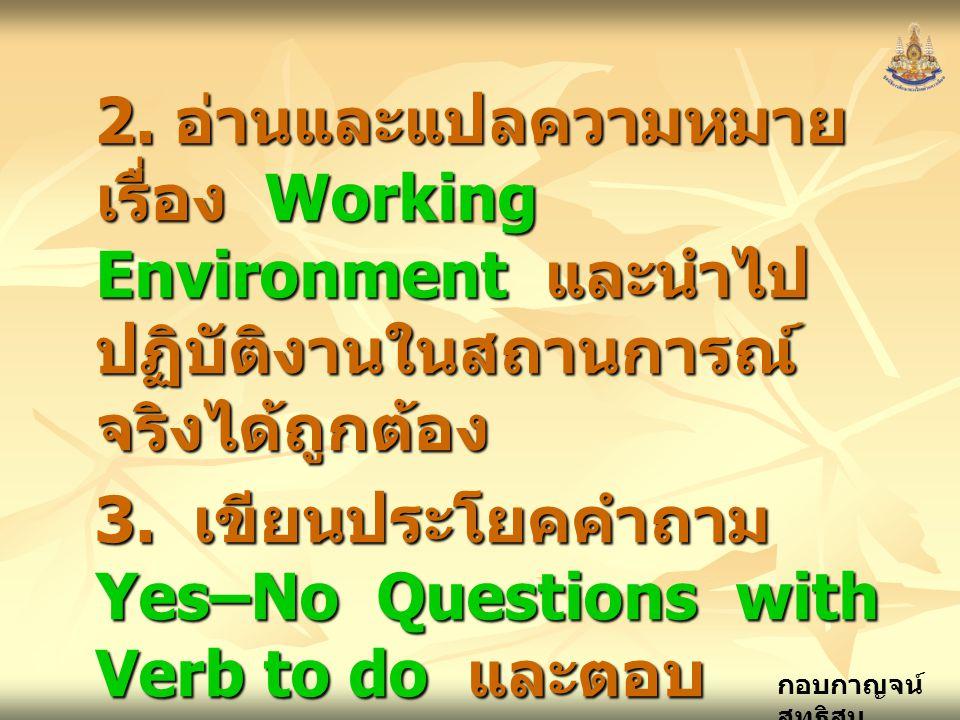 2. อ่านและแปลความหมาย เรื่อง Working Environment และนำไปปฏิบัติงานในสถานการณ์จริงได้ถูกต้อง