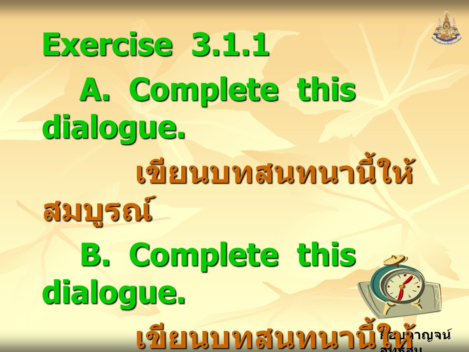 Exercise 3.1.1 A. Complete this dialogue. เขียนบทสนทนานี้ให้สมบูรณ์ B.