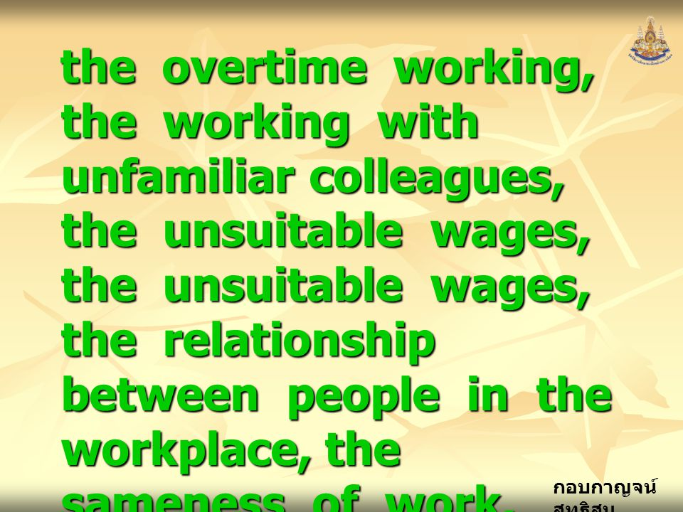 the overtime working, the working with unfamiliar colleagues, the unsuitable wages, the unsuitable wages, the relationship between people in the workplace, the sameness of work,