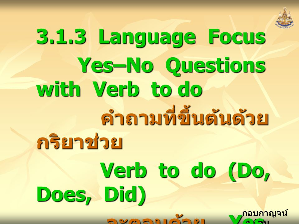3.1.3 Language Focus Yes–No Questions with Verb to do. คำถามที่ขึ้นต้นด้วยกริยาช่วย. Verb to do (Do, Does, Did)
