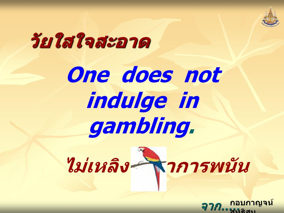 One does not indulge in gambling.