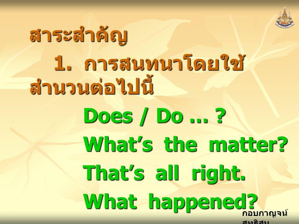 สาระสำคัญ 1. การสนทนาโดยใช้สำนวนต่อไปนี้ Does / Do … What's the matter That's all right.
