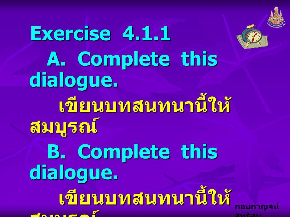 Exercise 4.1.1 A. Complete this dialogue. เขียนบทสนทนานี้ให้สมบูรณ์ B. Complete this dialogue.