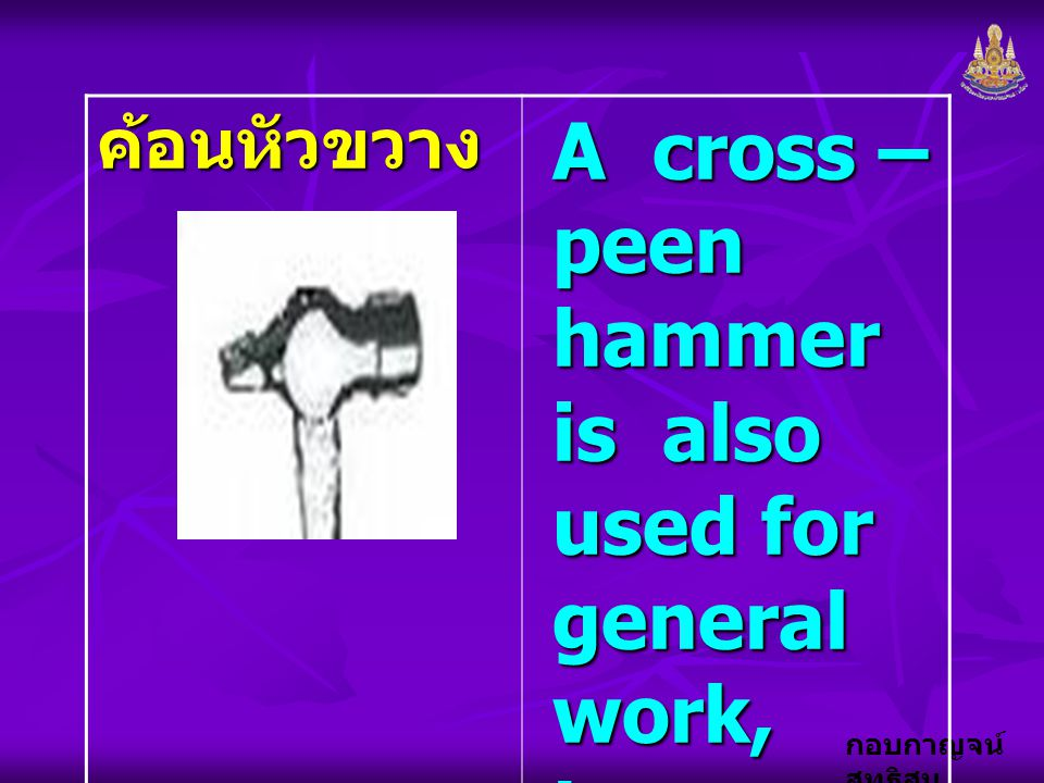 A cross – peen hammer is also used for general work, too