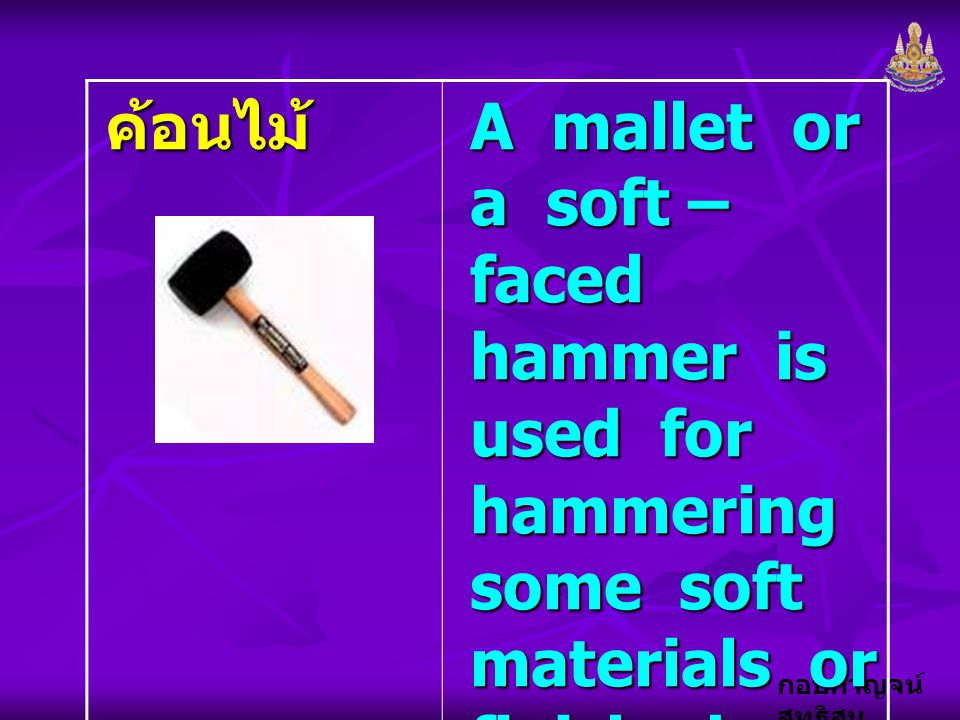 ค้อนไม้ A mallet or a soft – faced hammer is used for hammering some soft materials or finished surfaces of workpieces.