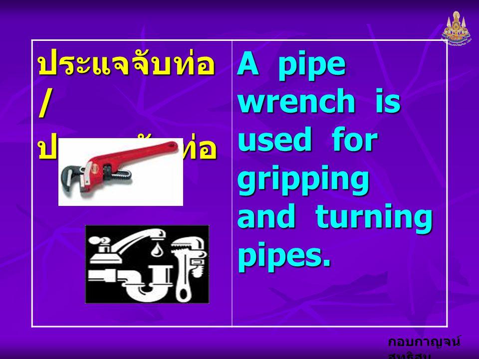 ประแจจับท่อ / ประแจขันท่อ A pipe wrench is used for gripping and turning pipes.