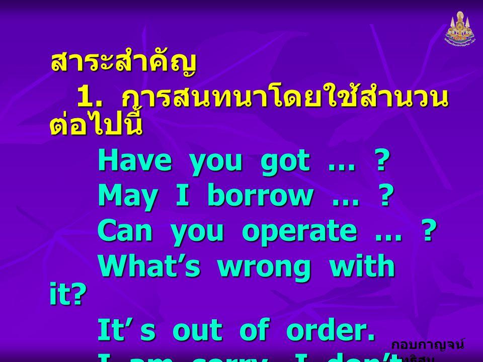 สาระสำคัญ 1. การสนทนาโดยใช้สำนวนต่อไปนี้ Have you got … May I borrow … Can you operate …