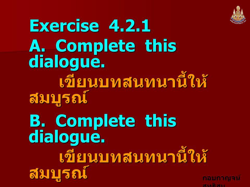 Exercise 4.2.1 A. Complete this dialogue. เขียนบทสนทนานี้ให้สมบูรณ์ B. Complete this dialogue.