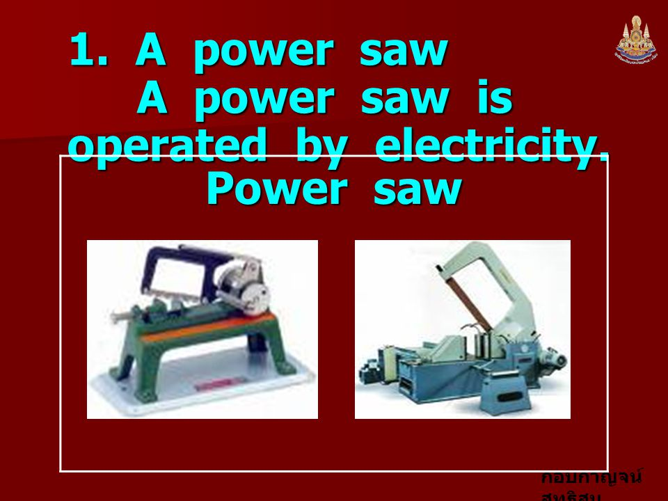 1. A power saw A power saw is operated by electricity.