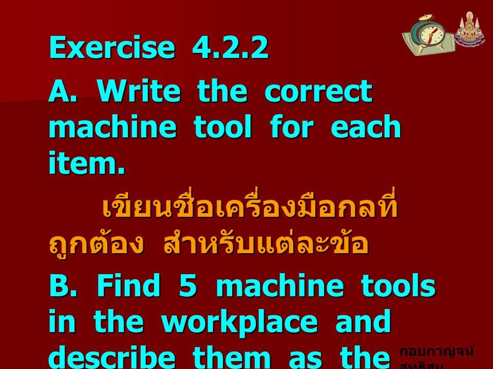 Exercise 4.2.2 A. Write the correct machine tool for each item. เขียนชื่อเครื่องมือกลที่ถูกต้อง สำหรับแต่ละข้อ.