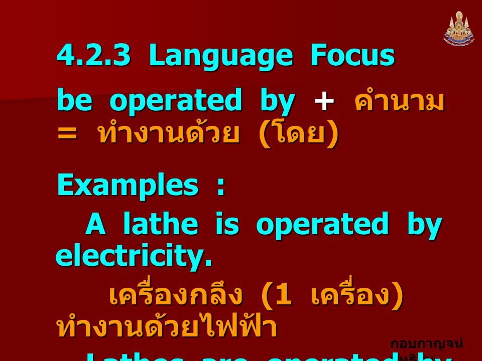 4.2.3 Language Focus be operated by + คำนาม = ทำงานด้วย (โดย) Examples : A lathe is operated by electricity.