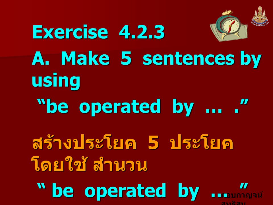 Exercise 4.2.3 A. Make 5 sentences by using. be operated by … . สร้างประโยค 5 ประโยค โดยใช้ สำนวน.