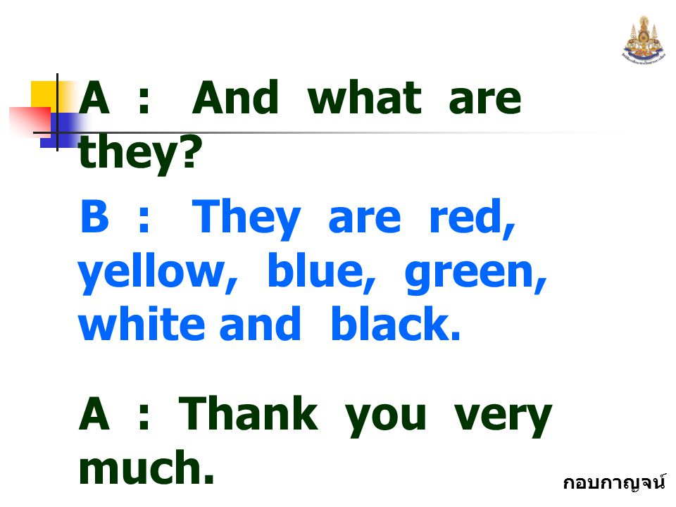 A : And what are they B : They are red, yellow, blue, green, white and black. A : Thank you very much.