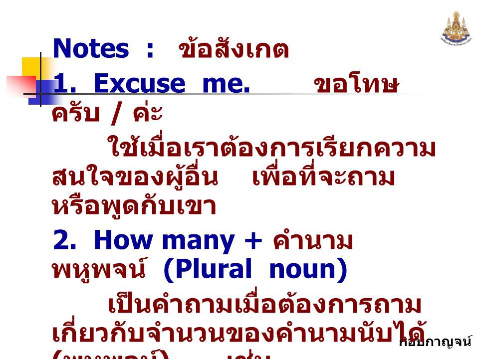 Notes : ข้อสังเกต 1. Excuse me. ขอโทษครับ / ค่ะ. ใช้เมื่อเราต้องการเรียกความสนใจของผู้อื่น เพื่อที่จะถามหรือพูดกับเขา.
