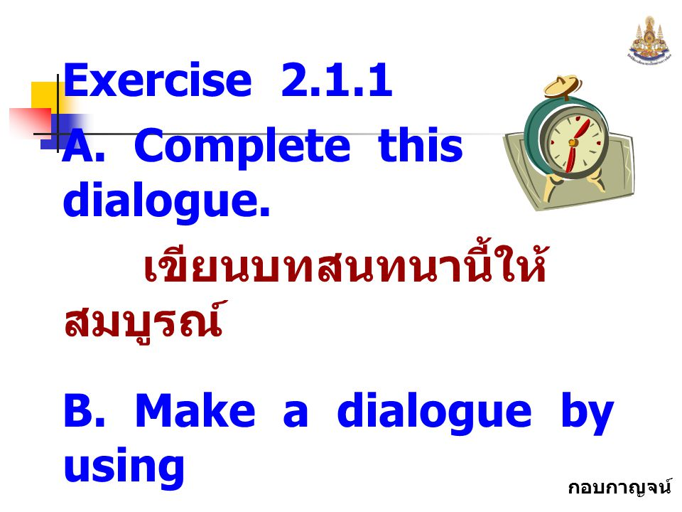 Exercise 2.1.1 A. Complete this dialogue. เขียนบทสนทนานี้ให้สมบูรณ์ B. Make a dialogue by using.
