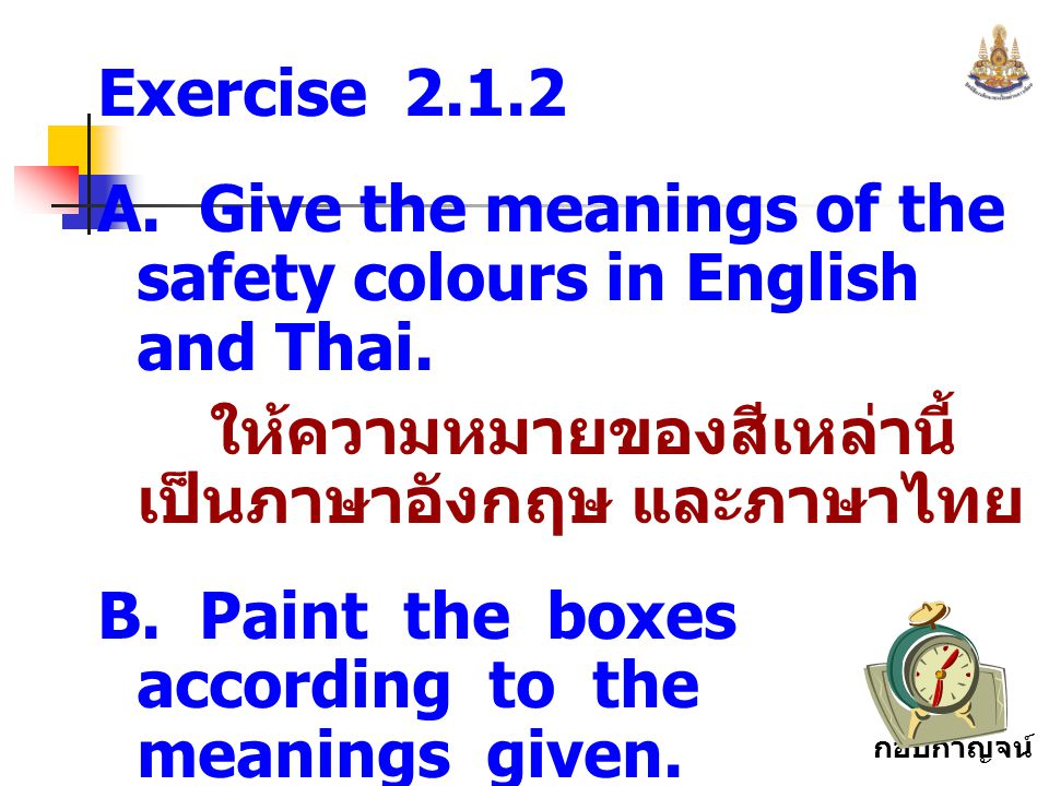 Exercise 2.1.2 A. Give the meanings of the safety colours in English and Thai. ให้ความหมายของสีเหล่านี้เป็นภาษาอังกฤษ และภาษาไทย.