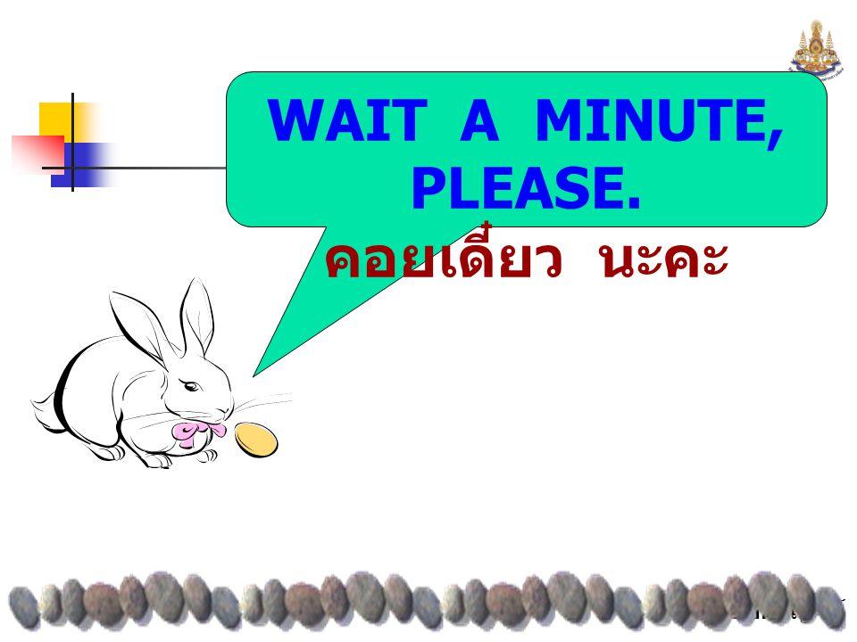 WAIT A MINUTE, PLEASE. คอยเดี๋ยว นะคะ