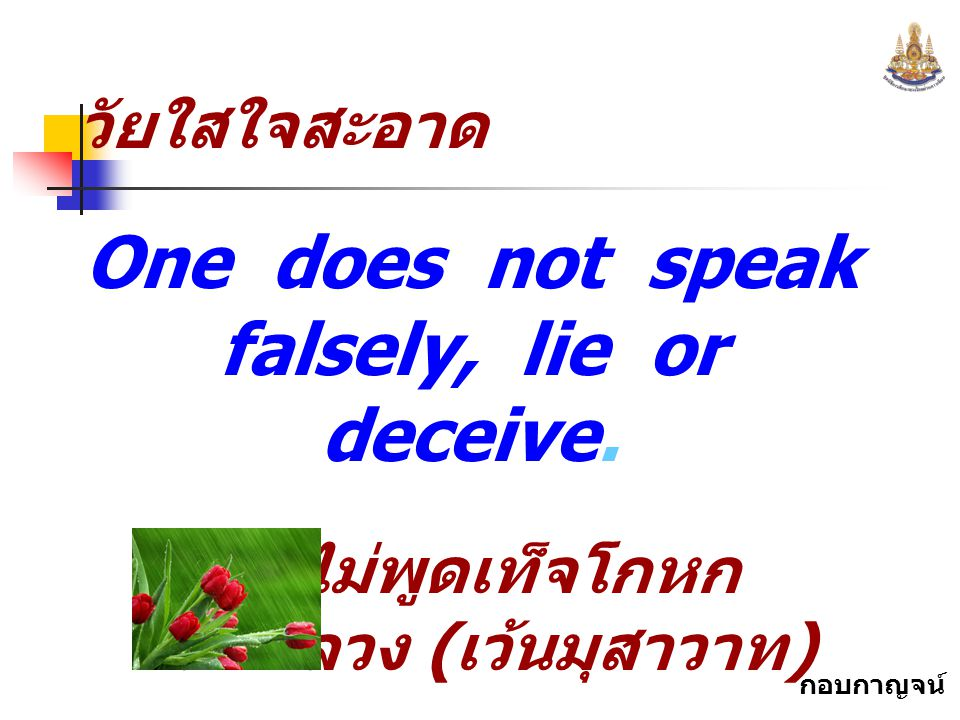 One does not speak falsely, lie or deceive.