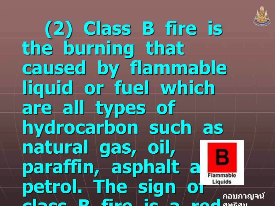 (2) Class B fire is the burning that caused by flammable liquid or fuel which are all types of hydrocarbon such as natural gas, oil, paraffin, asphalt and petrol.
