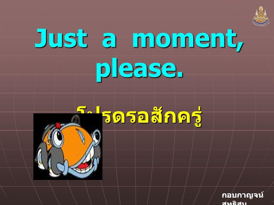 Just a moment, please. โปรดรอสักครู่