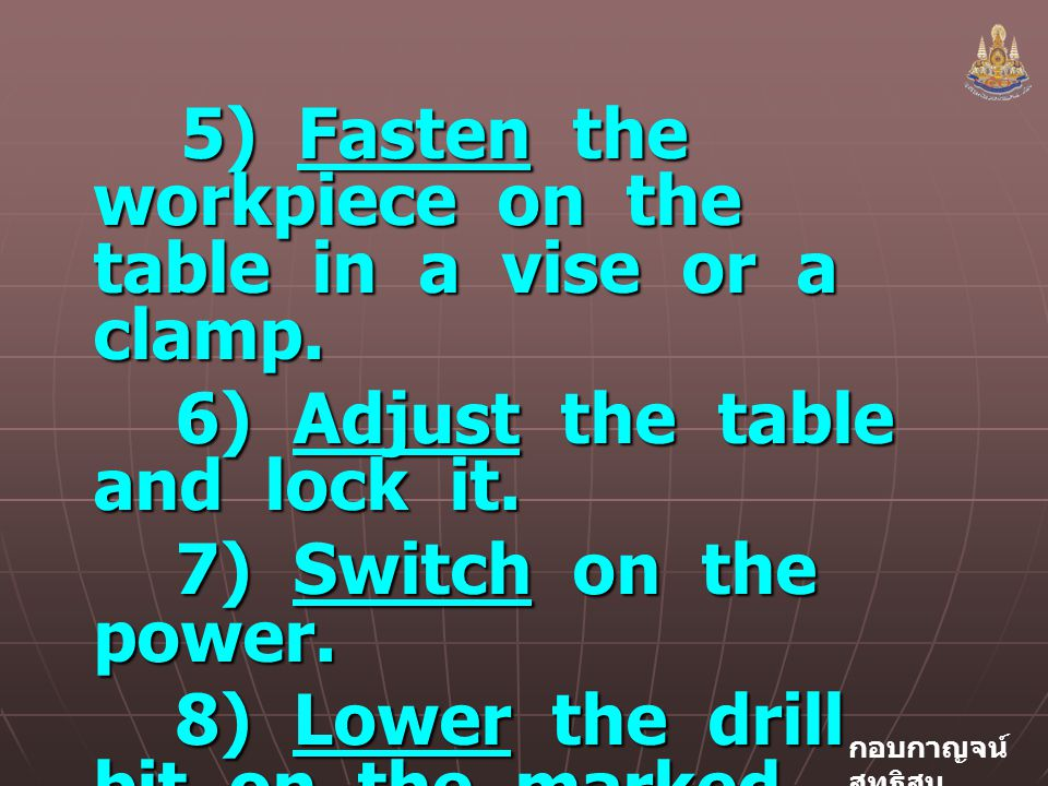 5) Fasten the workpiece on the table in a vise or a clamp.