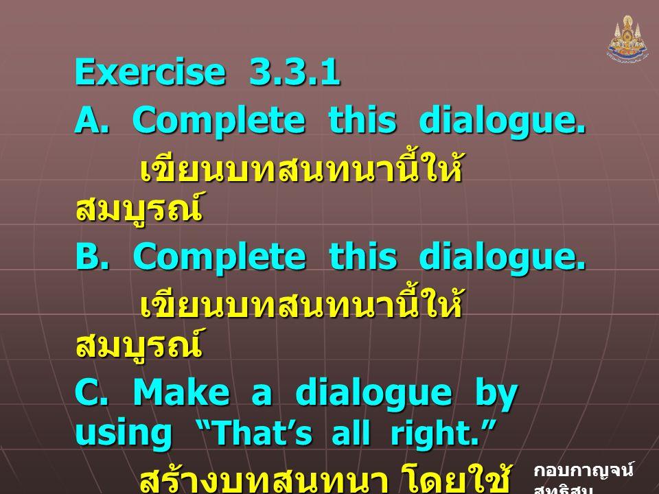 Exercise 3.3.1 A. Complete this dialogue. เขียนบทสนทนานี้ให้สมบูรณ์ B. Complete this dialogue.