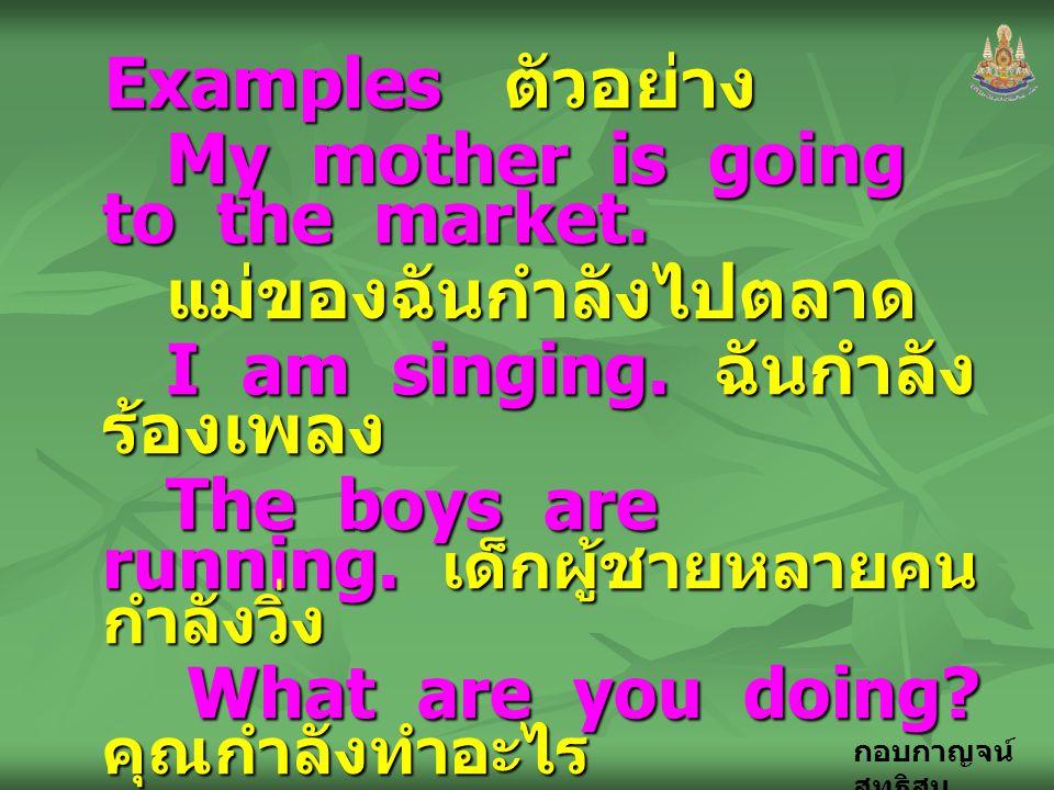 Examples ตัวอย่าง My mother is going to the market. แม่ของฉันกำลังไปตลาด. I am singing. ฉันกำลังร้องเพลง.