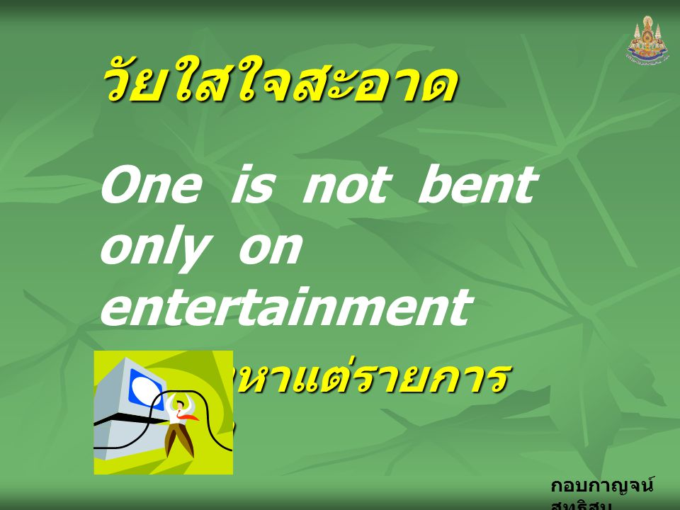 วัยใสใจสะอาด One is not bent only on entertainment