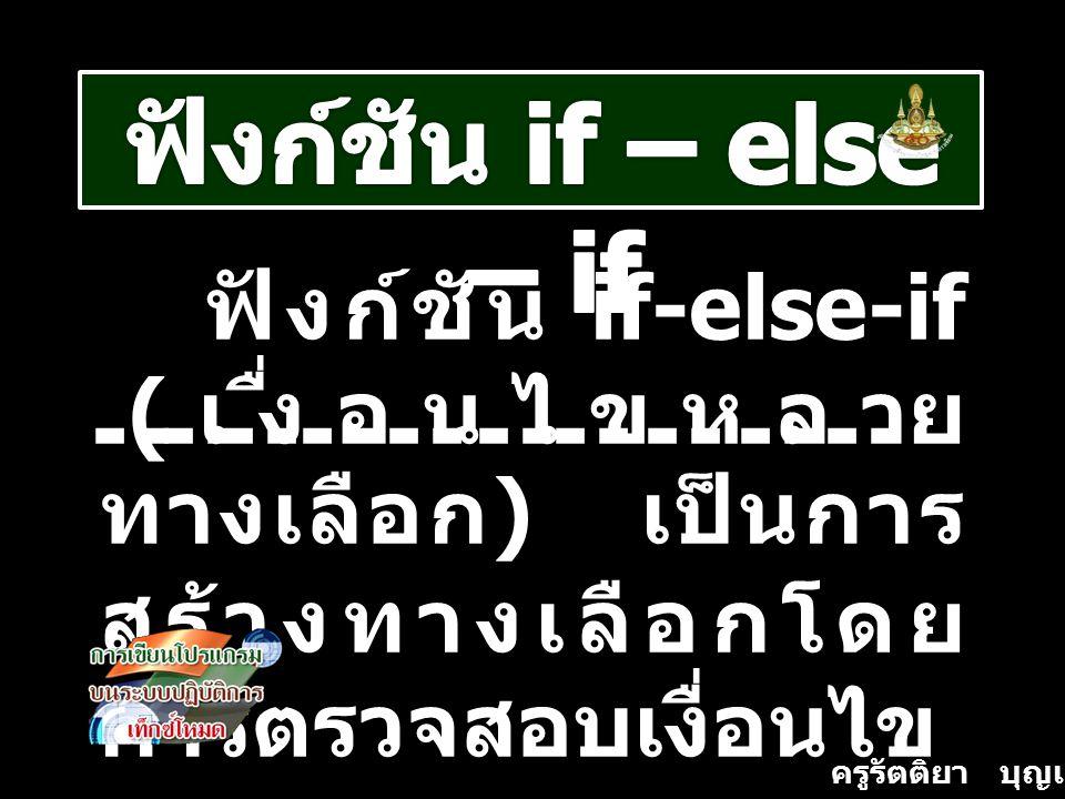 ฟังก์ชัน if – else – if ฟังก์ชัน if-else-if (เงื่อนไขหลายทางเลือก) เป็นการสร้างทางเลือกโดยการตรวจสอบเงื่อนไข.