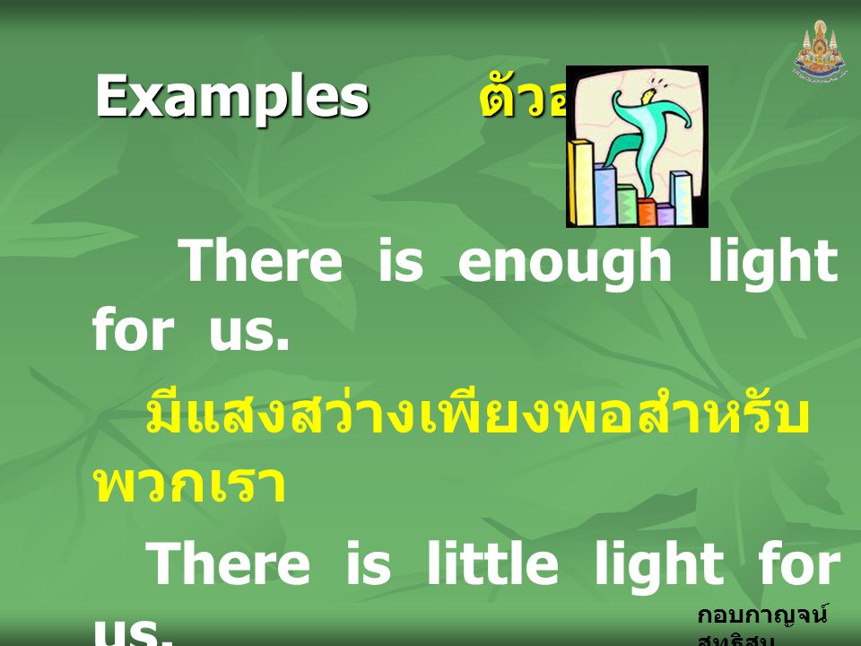 Examples ตัวอย่าง There is enough light for us. มีแสงสว่างเพียงพอสำหรับพวกเรา. There is little light for us.