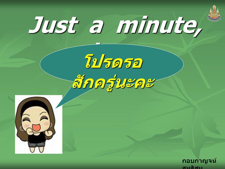 Just a minute, please. โปรดรอสักครู่นะคะ