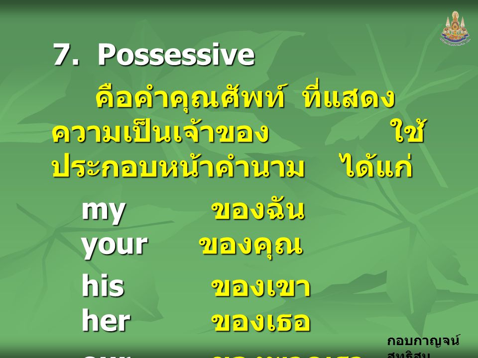 7. Possessive คือคำคุณศัพท์ ที่แสดงความเป็นเจ้าของ ใช้ประกอบหน้าคำนาม ได้แก่ my ของฉัน your ของคุณ.