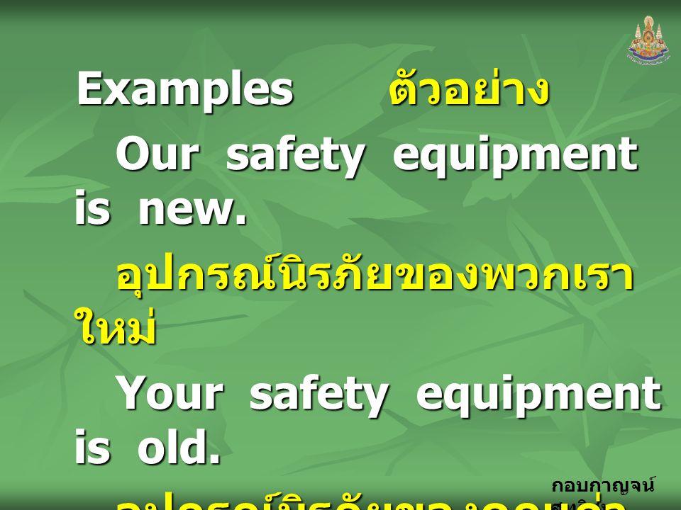 Examples ตัวอย่าง Our safety equipment is new. อุปกรณ์นิรภัยของพวกเราใหม่ Your safety equipment is old.